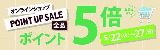 オンラインショップPOINTUPSALE全品ポイント5倍お見逃しなく♪5/22(火)~27(日)